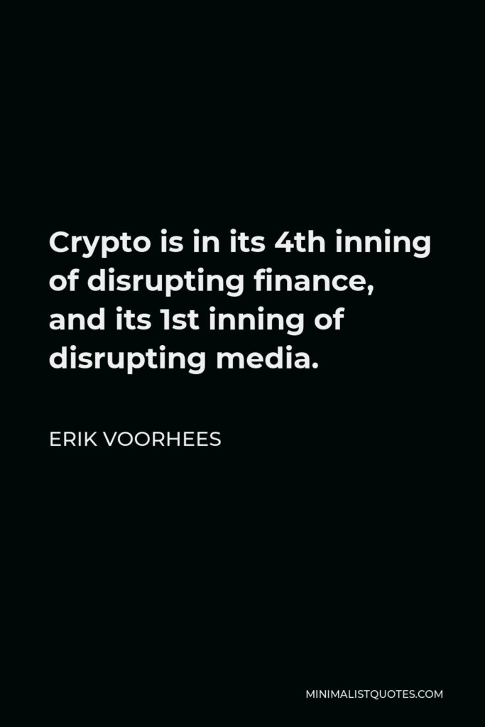 Erik Voorhees Quote - Crypto is in its 4th inning of disrupting finance, and its 1st inning of disrupting media.