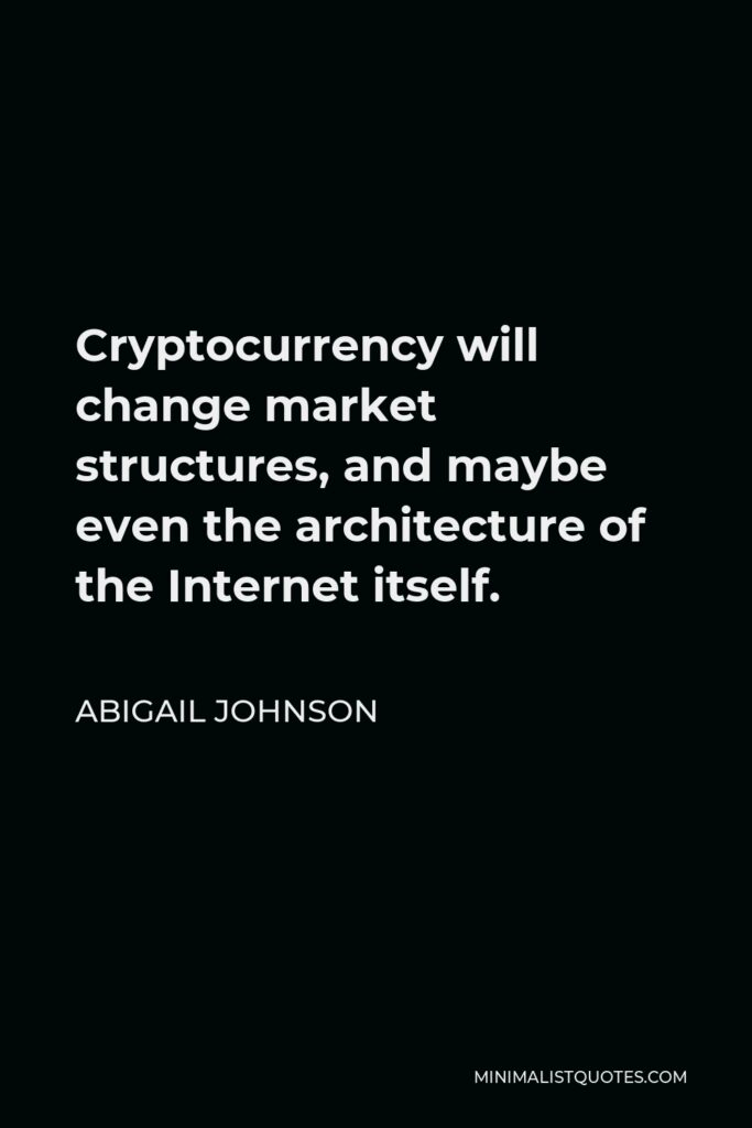 Abigail Johnson Quote - Cryptocurrency will change market structures, and maybe even the architecture of the Internet itself.