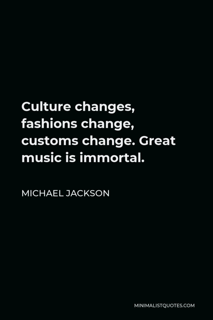 Michael Jackson Quote - Culture changes, fashions change, customs change. Great music is immortal.