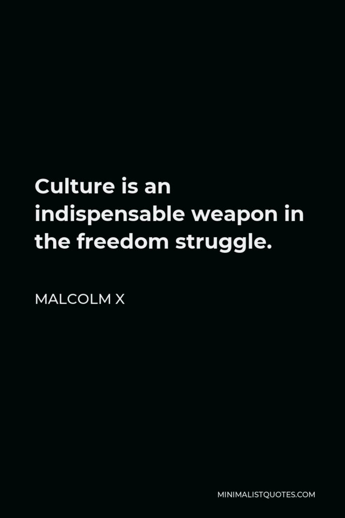 Malcolm X Quote - Culture is an indispensable weapon in the freedom struggle.