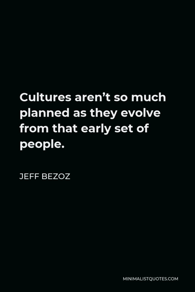 Jeff Bezoz Quote - Cultures aren't so much planned as they evolve from that early set of people.