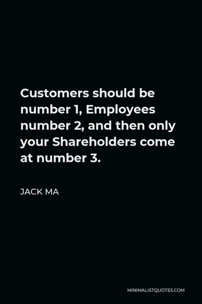 Jack Ma Quote - Customers should be number 1, Employees number 2, and then only your Shareholders come at number 3.