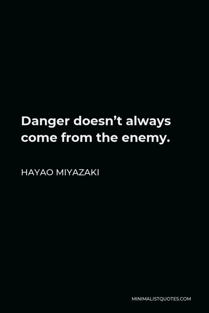 Hayao Miyazaki Quote - Danger doesn't always come from the enemy.