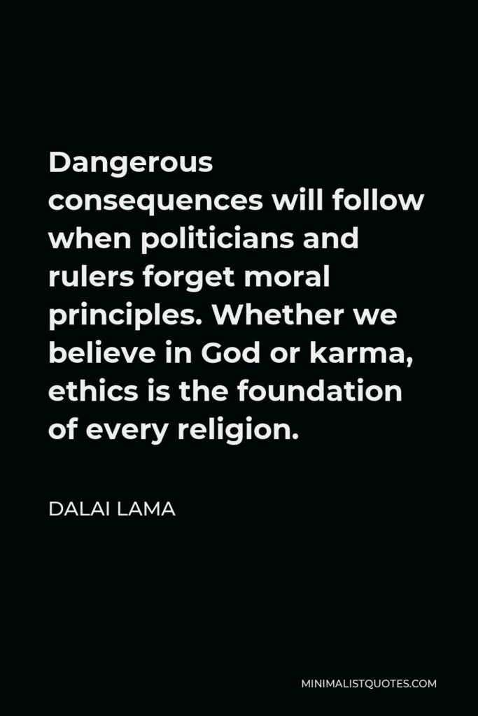 Dalai Lama Quote - Dangerous consequences will follow when politicians and rulers forget moral principles. Whether we believe in God or karma, ethics is the foundation of every religion.