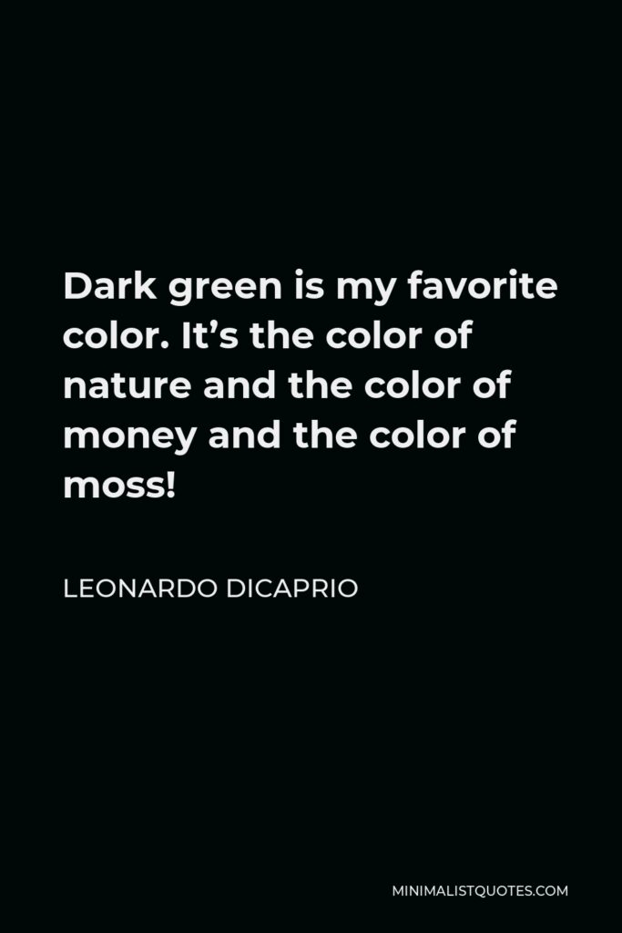 Leonardo DiCaprio Quote - Dark green is my favorite color. It's the color of nature and the color of money and the color of moss!