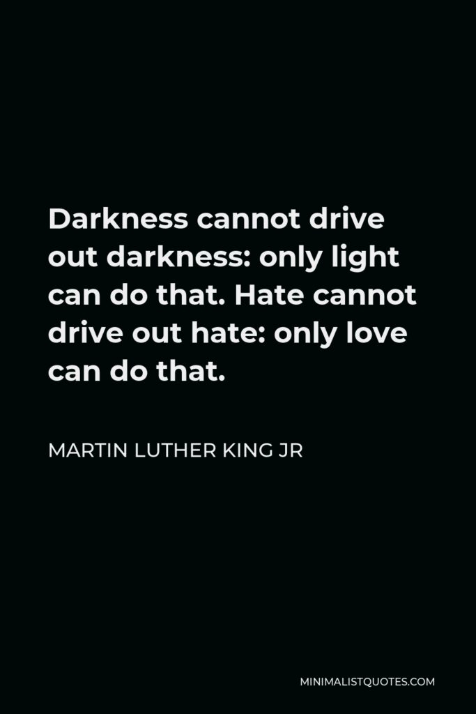 Martin Luther King Jr Quote: Darkness cannot drive out darkness: only light can do that. Hate cannot drive out hate: only love can do that.