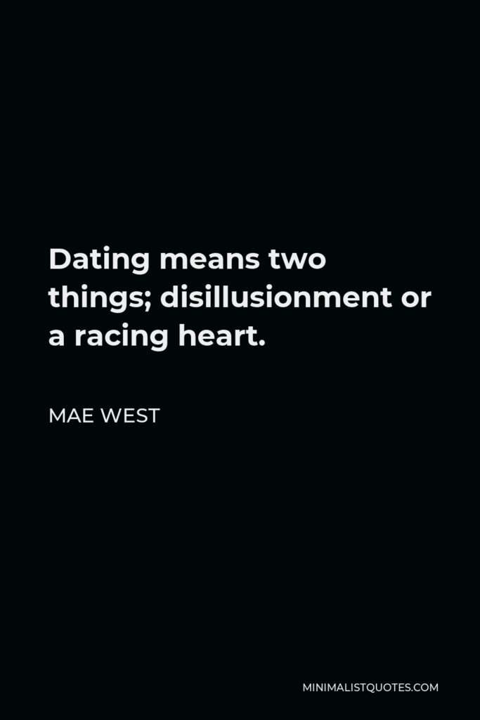 Mae West Quote - Dating means two things; disillusionment or a racing heart.