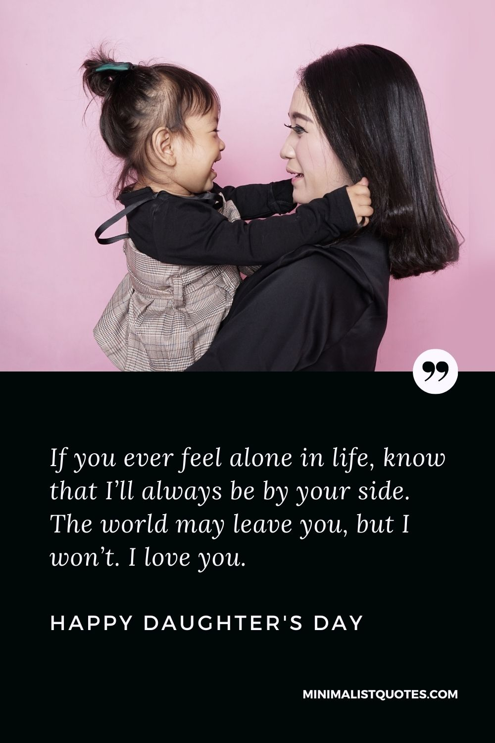 Daughter's Day Wish, Message & Quote With Image: If you ever feel alone in life, know that I'll always be by your side. The world may leave you, but I won't. I love you. Happy Daughter's Day!