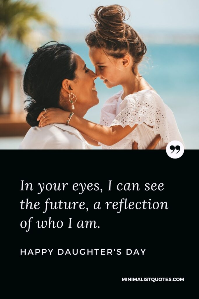Daughter's Day Wish, Quote & Message With Image: In your eyes,I can see the future, areflection of who I am. Happy Daughter's Day!