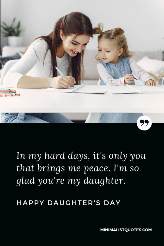 Daughter's Day Wish, Quote & Message With Image: In my hard days, it's only you that brings me peace. I'm so glad you're my daughter. Happy Daughter's Day!