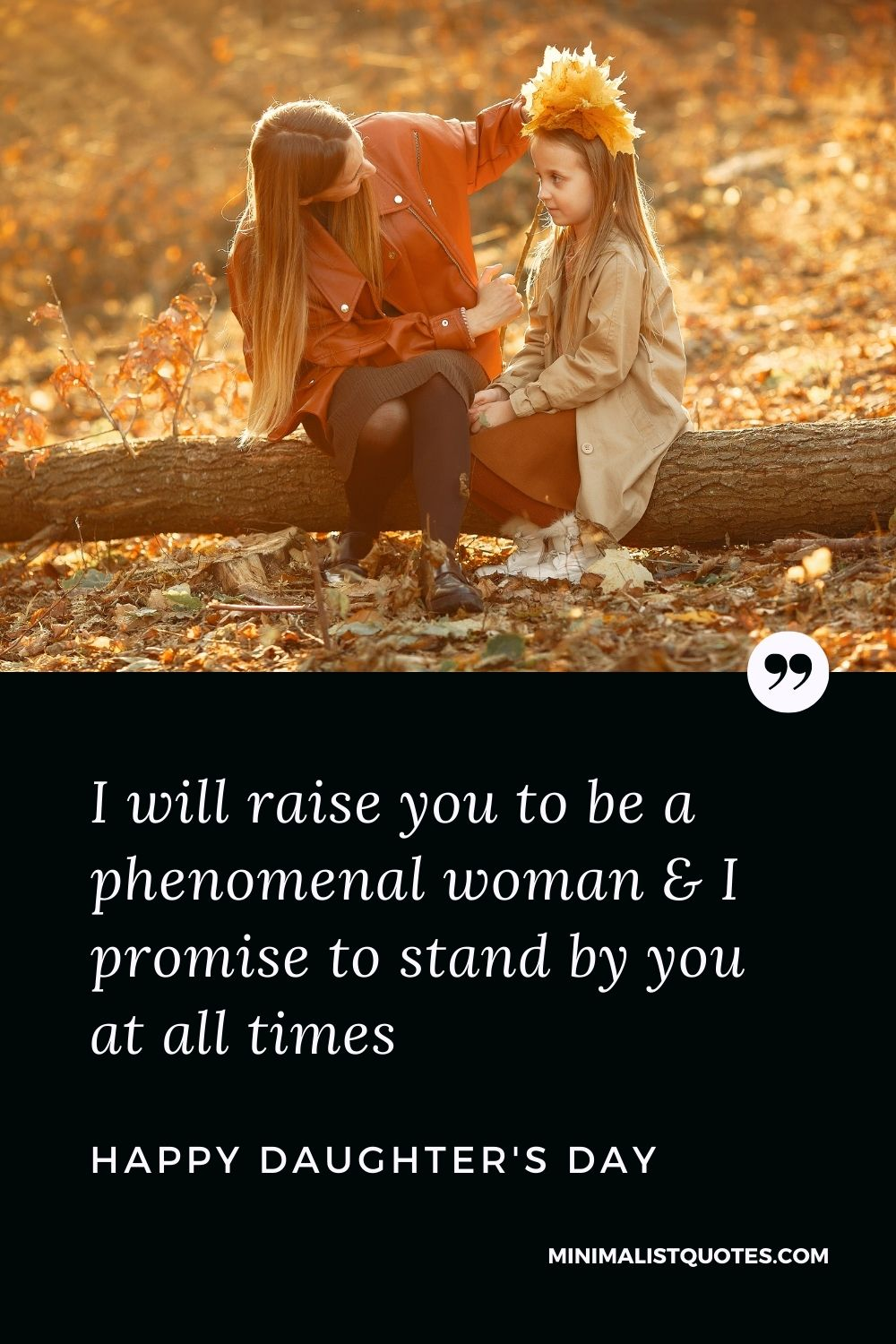 Daughter Day Wish, Message & Quote With Image: I will raise you to be a phenomenal woman & I promise to stand by you at all times. Happy Daughter's Day!