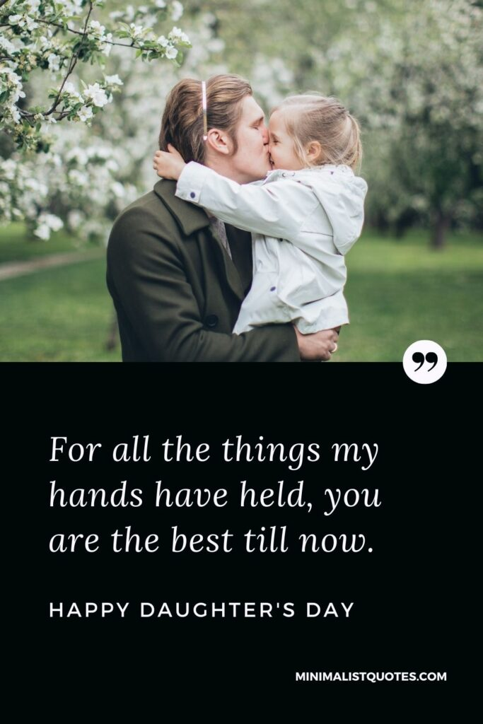 Daughter's Day Wish, Quote & Message With Image: For all the things my hands have held, you are the best till now. Happy Daughter's Day!