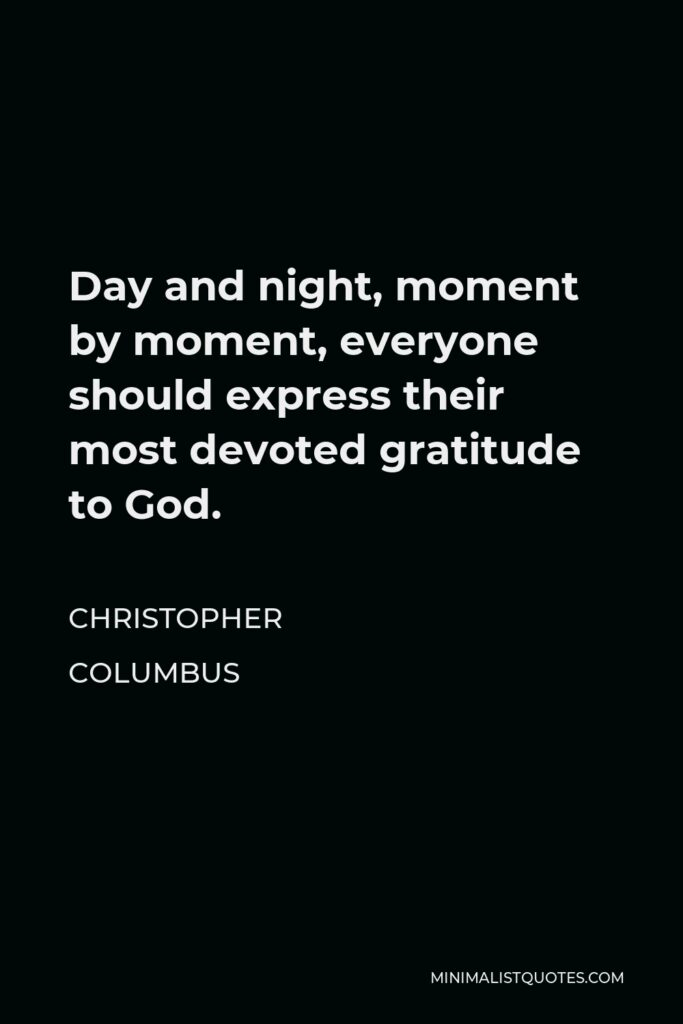 Christopher Columbus Quote - Day and night, moment by moment, everyone should express their most devoted gratitude to God.