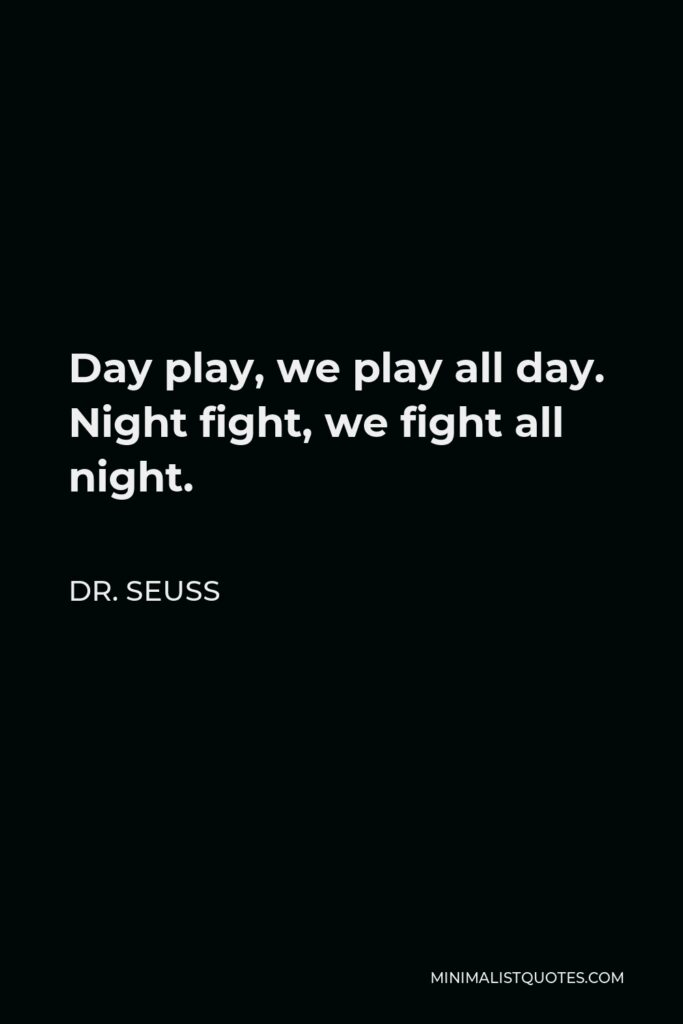 Dr. Seuss Quote - Day play, we play all day. Night fight, we fight all night.