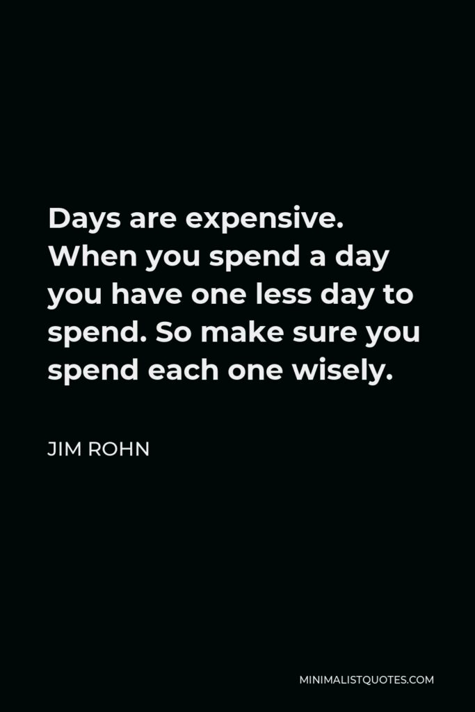 Jim Rohn Quote - Days are expensive. When you spend a day you have one less day to spend. So make sure you spend each one wisely.