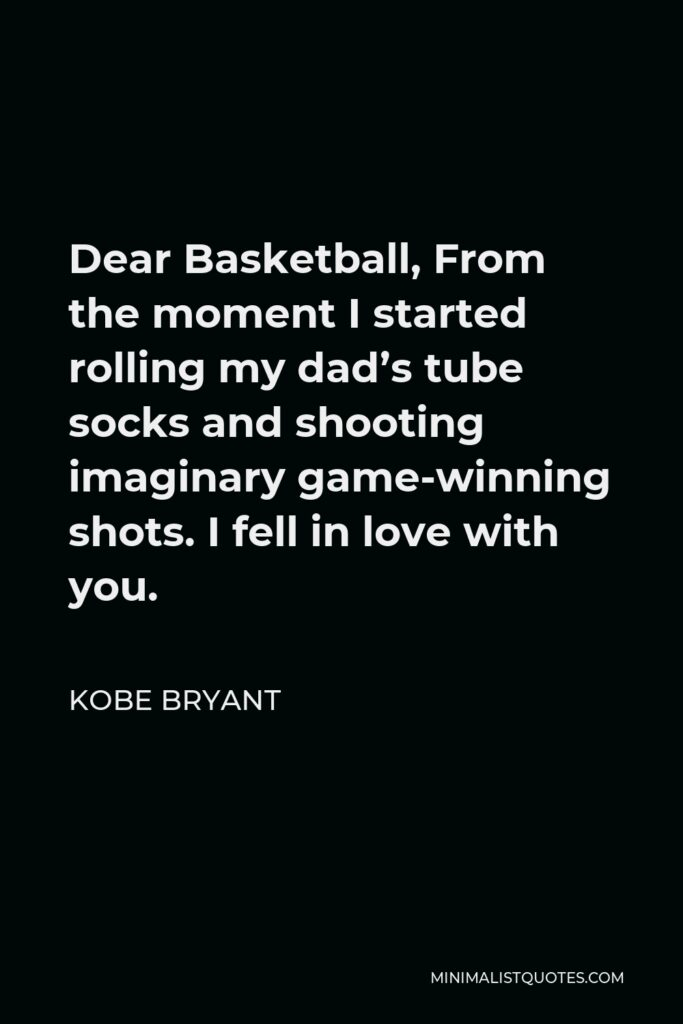 Kobe Bryant Quote - Dear Basketball, From the moment I started rolling my dad's tube socks and shooting imaginary game-winning shots. I fell in love with you.