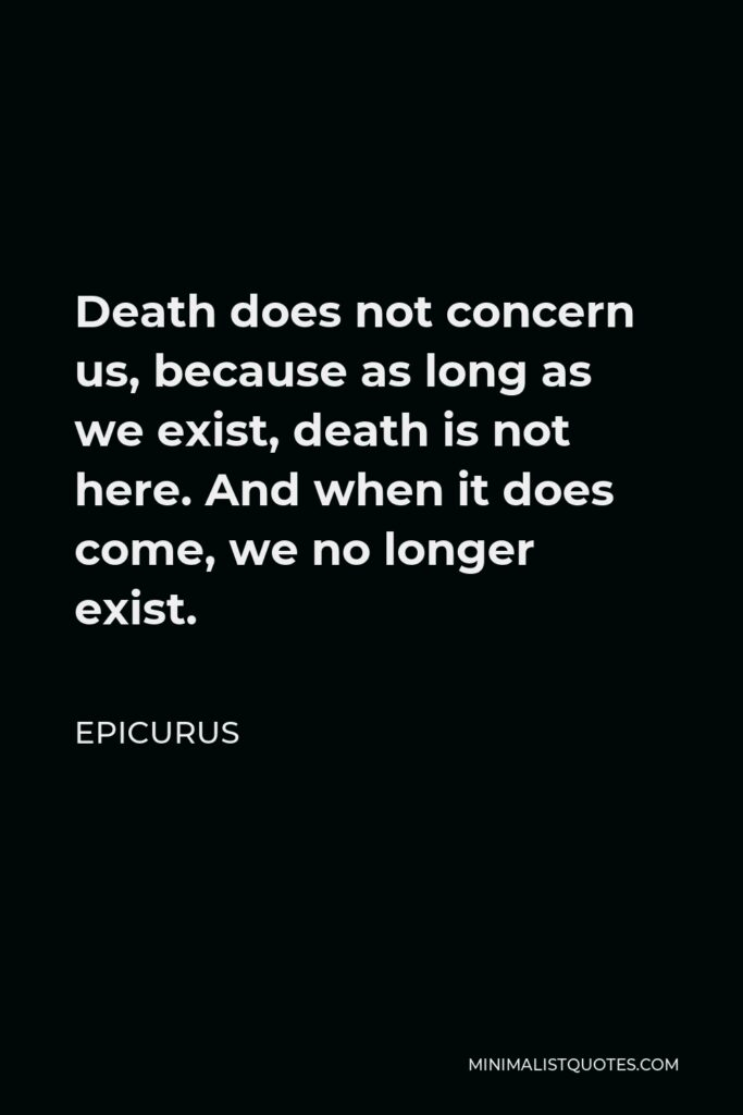Epicurus Quote - Death does not concern us, because as long as we exist, death is not here. And when it does come, we no longer exist.