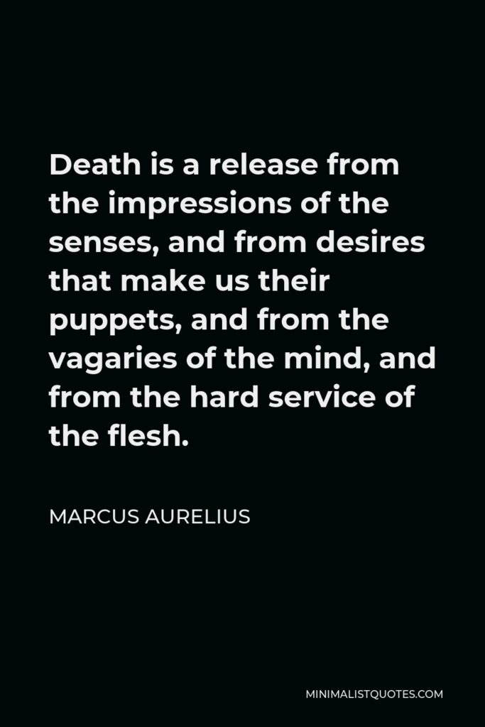 Marcus Aurelius Quote - Death is a release from the impressions of the senses, and from desires that make us their puppets, and from the vagaries of the mind, and from the hard service of the flesh.