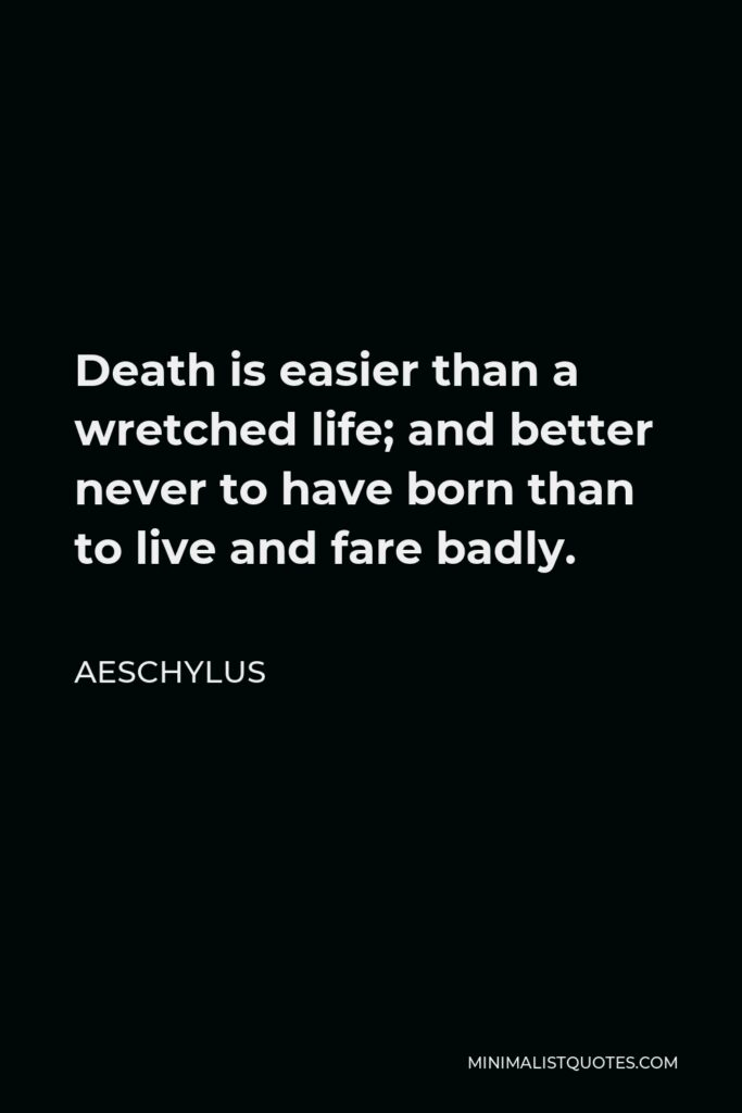 Aeschylus Quote - Death is easier than a wretched life; and better never to have born than to live and fare badly.