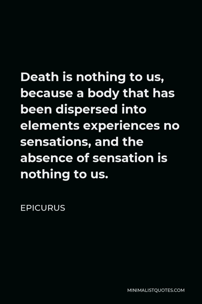 Epicurus Quote - Death is nothing to us, because a body that has been dispersed into elements experiences no sensations, and the absence of sensation is nothing to us.