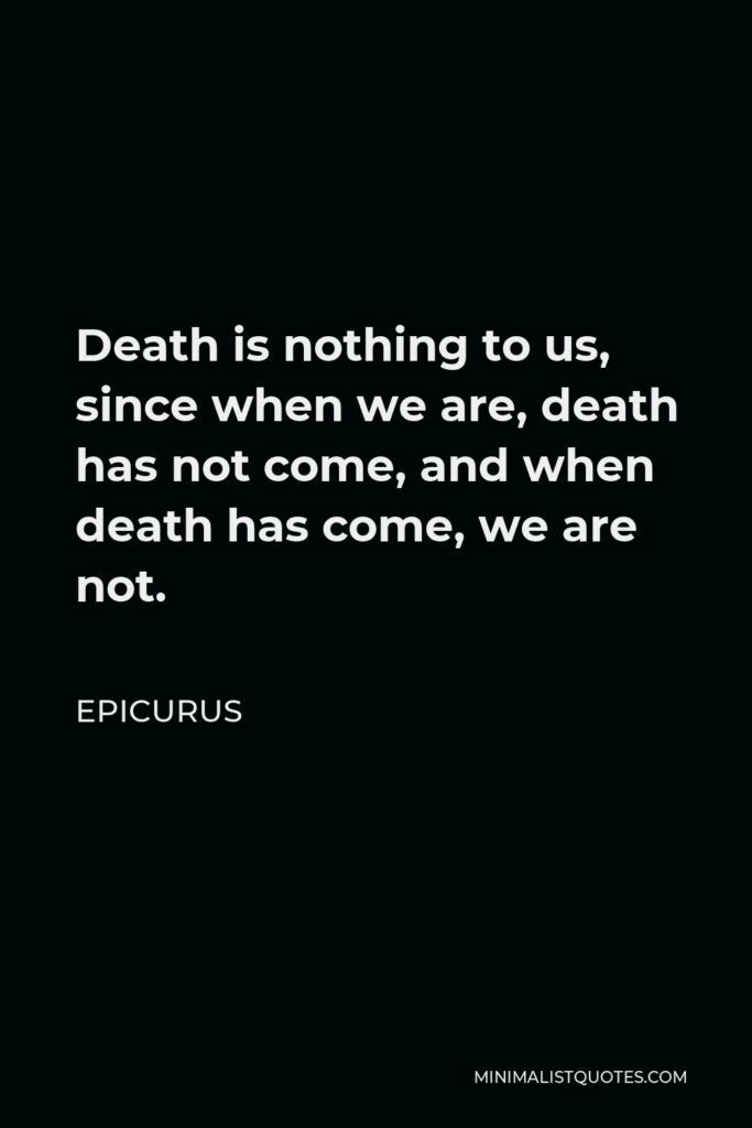 Epicurus Quote - Death is nothing to us, since when we are, death has not come, and when death has come, we are not.