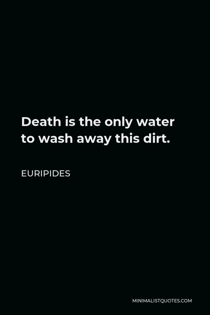 Euripides Quote - Death is the only water to wash away this dirt.