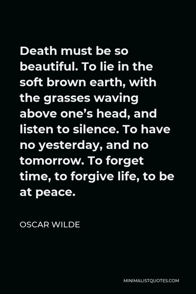 Oscar Wilde Quote - Death must be so beautiful. To lie in the soft brown earth, with the grasses waving above one's head, and listen to silence. To have no yesterday, and no tomorrow. To forget time, to forgive life, to be at peace.