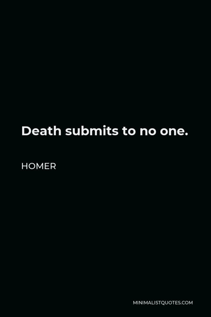 Homer Quote - Death submits to no one.
