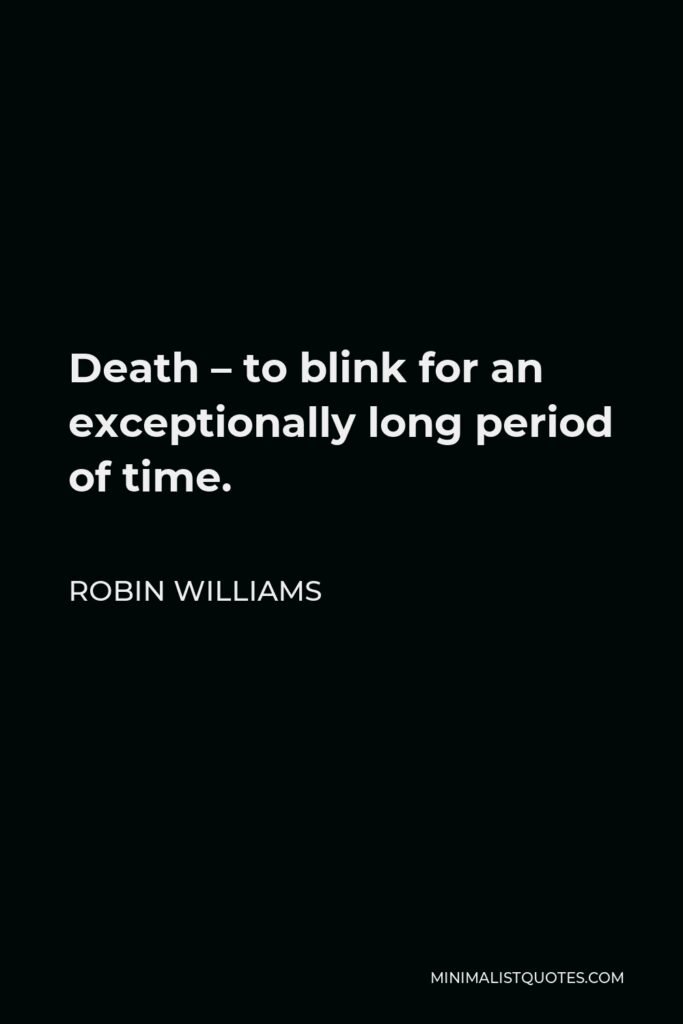 Robin Williams Quote - Death – to blink for an exceptionally long period of time.