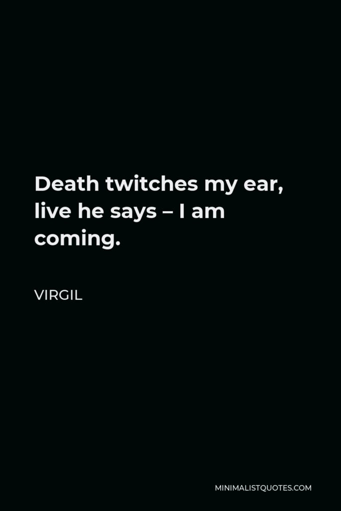 Virgil Quote - Death twitches my ear, live he says – I am coming.