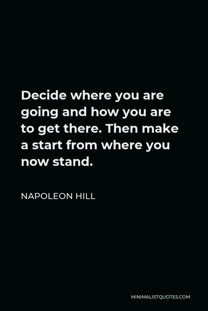 Napoleon Hill Quote - Decide where you are going and how you are to get there. Then make a start from where you now stand.