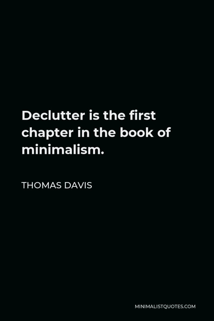 Thomas Davis Quote - Declutter is the first chapter in the bookof minimalism.