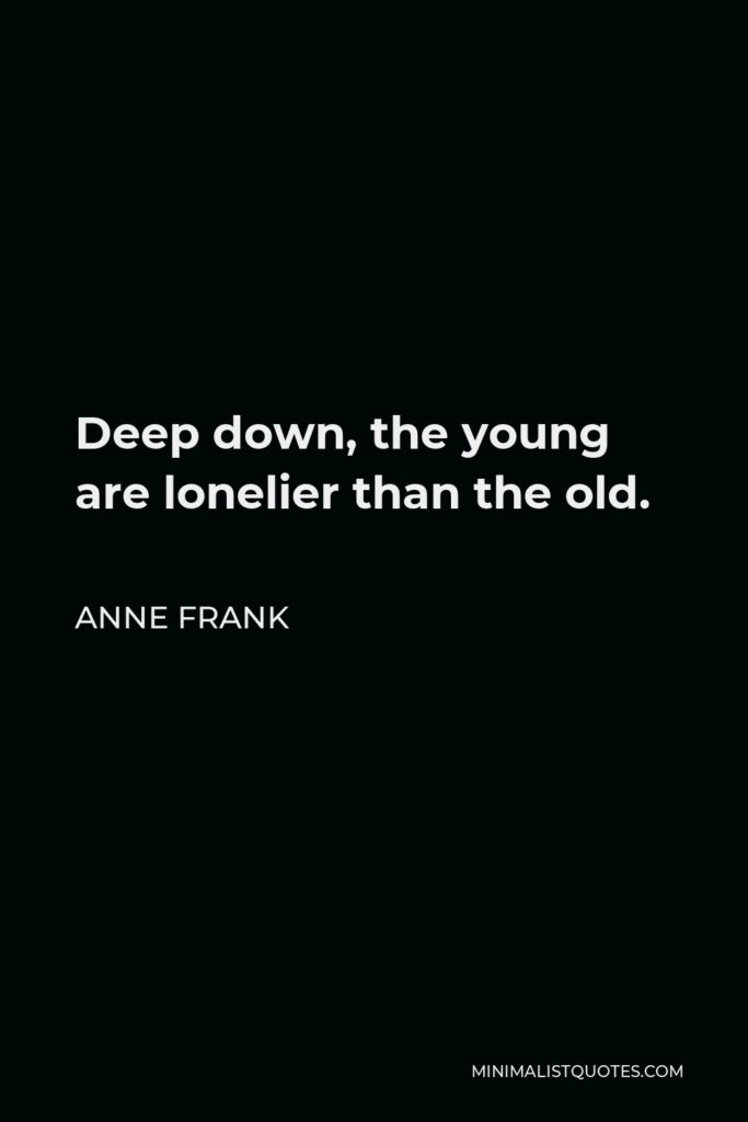 Anne Frank Quote - Deep down, the young are lonelier than the old.