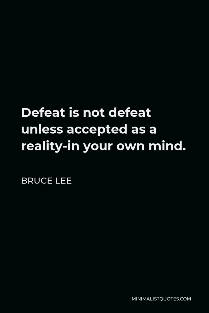 Bruce Lee Quote - Defeat is not defeat unless accepted as a reality-in your own mind.