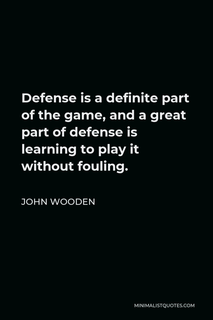 John Wooden Quote - Defense is a definite part of the game, and a great part of defense is learning to play it without fouling.