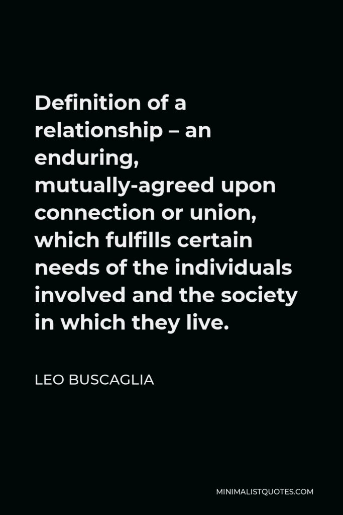 Leo Buscaglia Quote - Definition of a relationship – an enduring, mutually-agreed upon connection or union, which fulfills certain needs of the individuals involved and the society in which they live.
