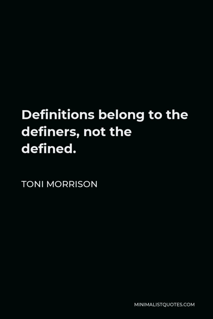 Toni Morrison Quote - Definitions belong to the definers, not the defined.