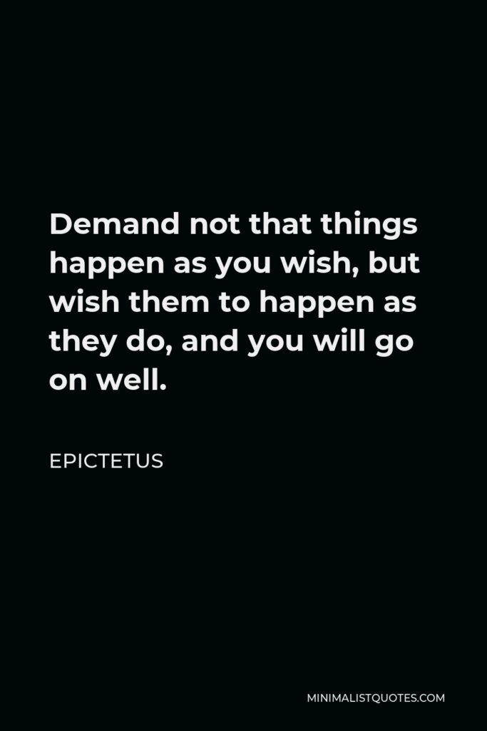 Epictetus Quote - Demand not that things happen as you wish, but wish them to happen as they do, and you will go on well.