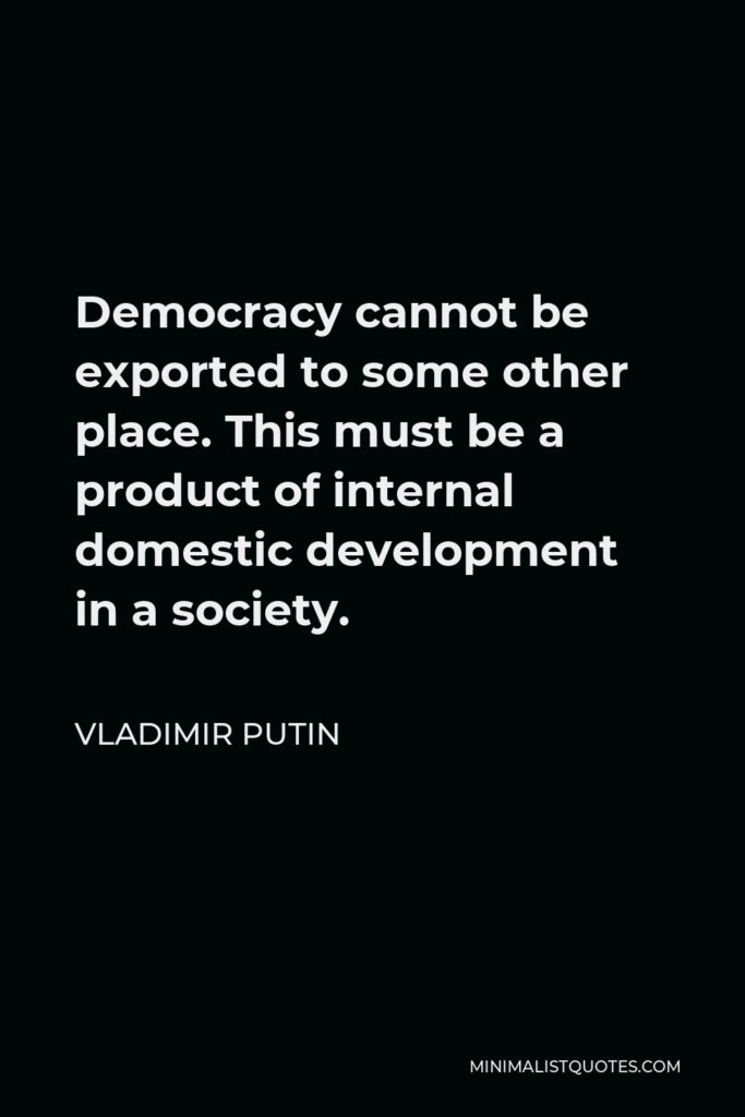 Vladimir Putin Quote - Democracy cannot be exported to some other place. This must be a product of internal domestic development in a society.