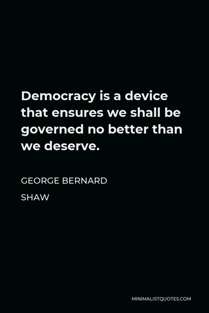 George Bernard Shaw Quote - Democracy is a device that ensures we shall be governed no better than we deserve.