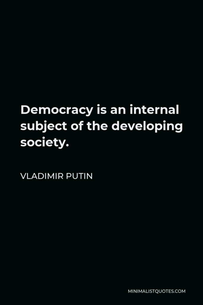 Vladimir Putin Quote - Democracy is an internal subject of the developing society.