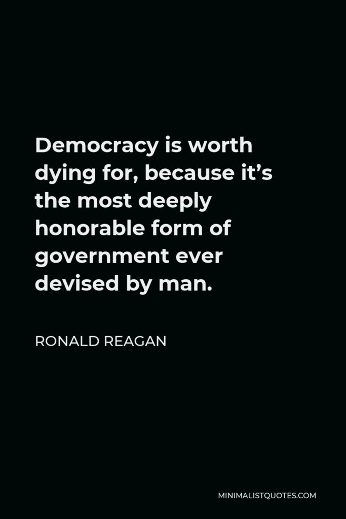 Ronald Reagan Quote - Democracy is worth dying for, because it's the most deeply honorable form of government ever devised by man.