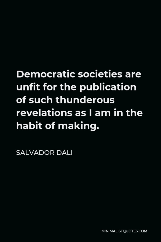 Salvador Dali Quote - Democratic societies are unfit for the publication of such thunderous revelations as I am in the habit of making.