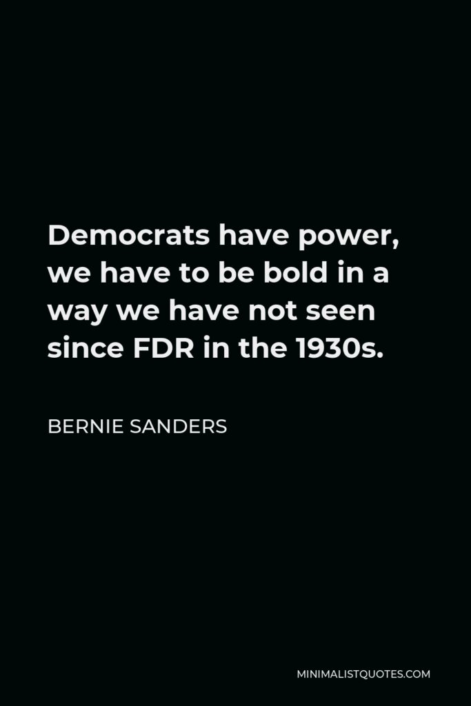 Bernie Sanders Quote - Democrats have power, we have to be bold in a way we have not seen since FDR in the 1930s.