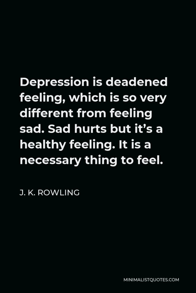 J. K. Rowling Quote - Depression isdeadened feeling, which is so very different from feeling sad. Sad hurts but it's a healthy feeling. It is a necessary thing to feel.