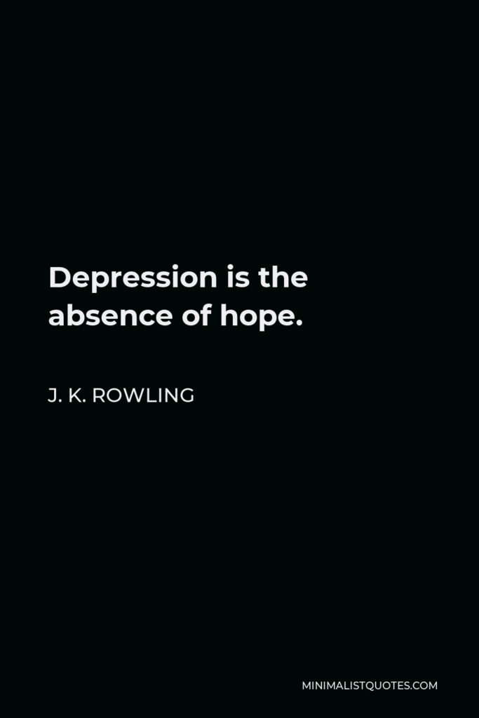 J. K. Rowling Quote - Depression is the absence of hope.