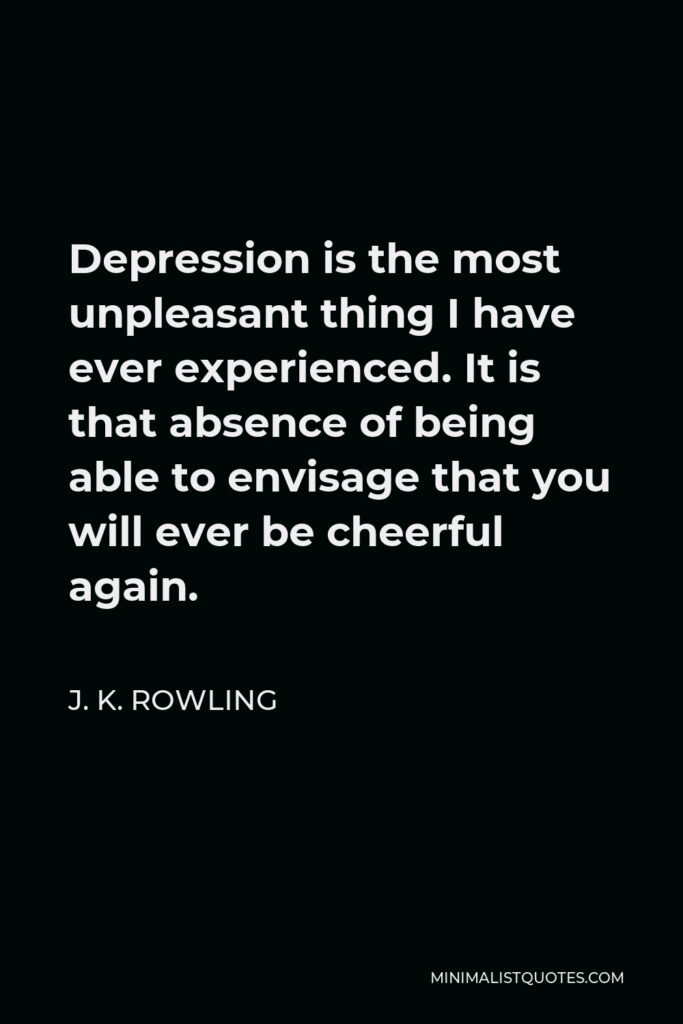 J. K. Rowling Quote - Depression is the most unpleasant thing I have ever experienced. It is that absence of being able to envisage that you will ever be cheerful again.