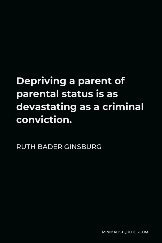Ruth Bader Ginsburg Quote - Depriving a parent of parental status is as devastating as a criminal conviction.