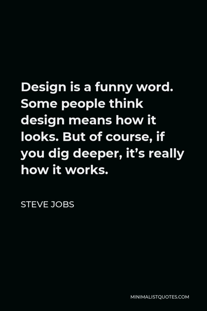 Steve Jobs Quote - Design is a funny word. Some people think design means how it looks. But of course, if you dig deeper, it's really how it works.
