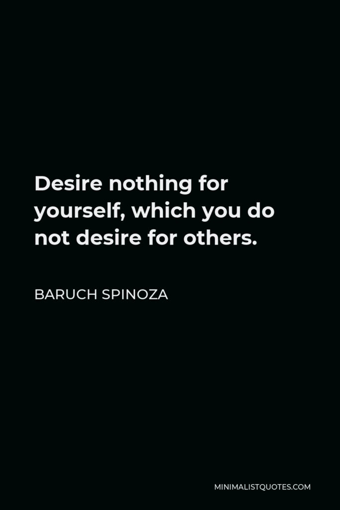 Baruch Spinoza Quote - Desire nothing for yourself, which you do not desire for others.